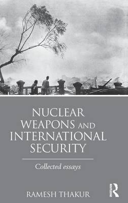 Nuclear Weapons and International Security: Collected Essays (Hardback)