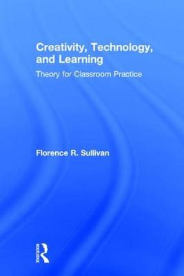 Creativity, Technology, and Learning: Theory for Classroom Practice (Hardback)