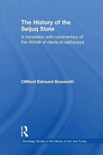 The History of the Seljuq State: A Translation with Commentary of the Akhbar al-dawla al-saljuqiyya - Routledge Studies in the History of Iran and Turkey (Paperback)