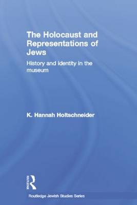The Holocaust and Representations of Jews: History and Identity in the Museum - Routledge Jewish Studies Series (Paperback)