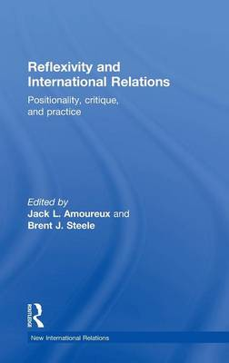 Reflexivity and International Relations: Positionality, Critique, and Practice - New International Relations (Hardback)