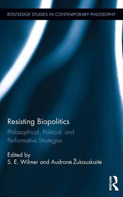 Resisting Biopolitics: Philosophical, Political, and Performative Strategies - Routledge Studies in Contemporary Philosophy (Hardback)