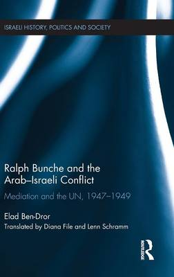 Ralph Bunche and the Arab-Israeli Conflict: Mediation and the UN, 1947-1949 - Israeli History, Politics and Society (Hardback)