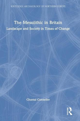 The Mesolithic in Britain: Landscape and Society in Times of Change - Routledge Archaeology of Northern Europe (Hardback)