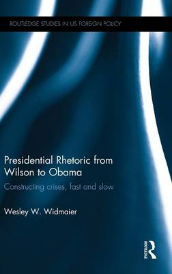 Presidential Rhetoric from Wilson to Obama: Constructing crises, fast and slow - Routledge Studies in US Foreign Policy (Hardback)