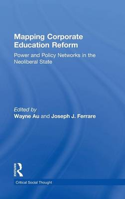 Mapping Corporate Education Reform: Power and Policy Networks in the Neoliberal State - Critical Social Thought (Hardback)