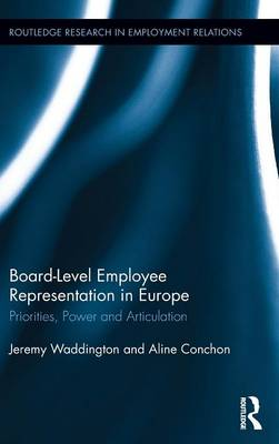 Board Level Employee Representation in Europe: Priorities, Power and Articulation - Routledge Research in Employment Relations (Hardback)