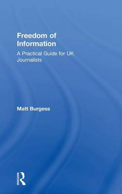 Freedom of Information: A Practical Guide for UK Journalists (Hardback)