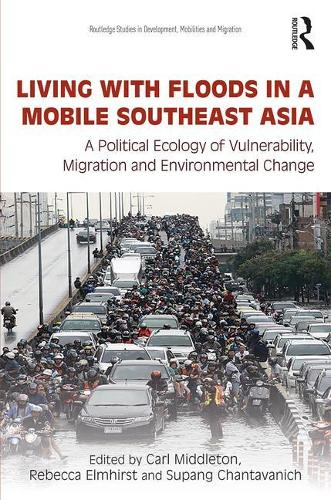 Living with Floods in a Mobile Southeast Asia: A Political Ecology of Vulnerability, Migration and Environmental Change - Routledge Studies in Development, Mobilities and Migration (Hardback)