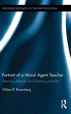 Portrait of a Moral Agent Teacher: Teaching Morally and Teaching Morality - Routledge Research in Teacher Education (Hardback)