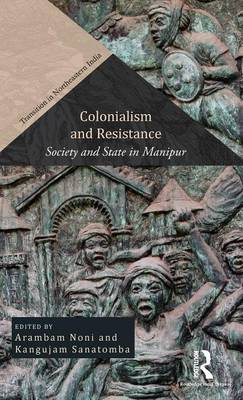 Colonialism and Resistance: Society and State in Manipur - Transition in Northeastern India (Hardback)