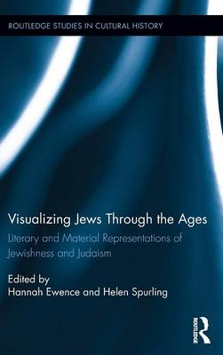 Visualizing Jews Through the Ages: Literary and Material Representations of Jewishness and Judaism - Routledge Studies in Cultural History (Hardback)