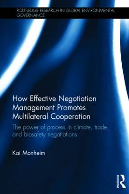 How Effective Negotiation Management Promotes Multilateral Cooperation: The power of process in climate, trade, and biosafety negotiations - Routledge Research in Global Environmental Governance (Hardback)