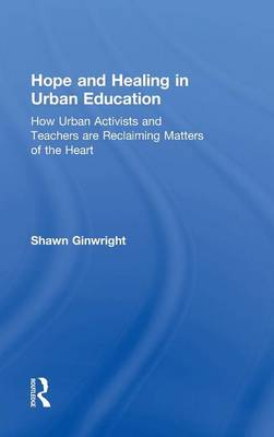 Hope and Healing in Urban Education: How Urban Activists and Teachers are Reclaiming Matters of the Heart (Hardback)