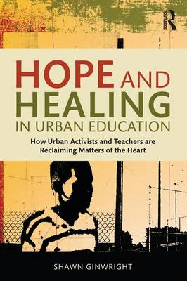 Hope and Healing in Urban Education: How Urban Activists and Teachers are Reclaiming Matters of the Heart (Paperback)