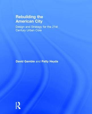 Rebuilding the American City: Design and Strategy for the 21st Century Urban Core (Hardback)