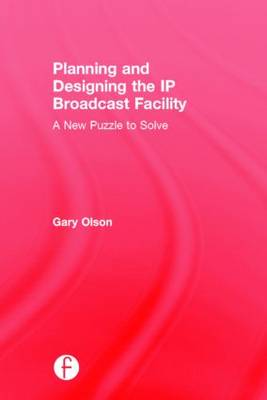 Planning and Designing the IP Broadcast Facility: A New Puzzle to Solve (Hardback)
