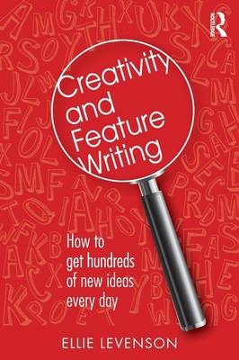 Creativity and Feature Writing: How to Get Hundreds of New Ideas Every Day (Paperback)