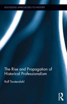 The Rise and Propagation of Historical Professionalism - Routledge Approaches to History (Hardback)