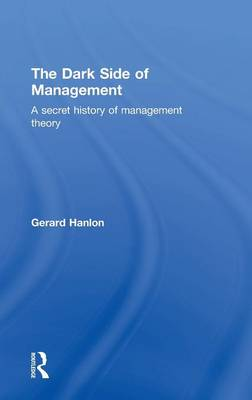 The Dark Side of Management: A Secret History of Management Theory (Hardback)