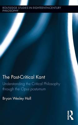 The Post-Critical Kant: Understanding the Critical Philosophy through the Opus Postumum - Routledge Studies in Eighteenth-Century Philosophy (Hardback)