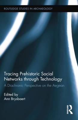 Tracing Prehistoric Social Networks through Technology: A Diachronic Perspective on the Aegean - Routledge Studies in Archaeology (Paperback)