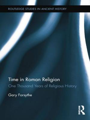 Time in Roman Religion: One Thousand Years of Religious History - Routledge Studies in Ancient History (Paperback)
