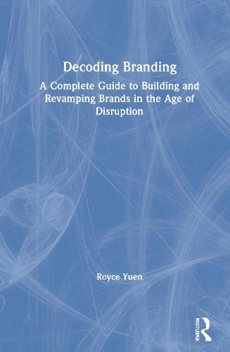 Decoding Branding: A Complete Guide to Building and Revamping Brands in the Age of Disruption (Hardback)