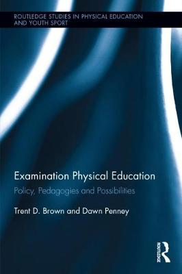 Examination Physical Education: Policy, Practice and Possibilities - Routledge Studies in Physical Education and Youth Sport (Hardback)