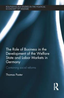 The Role of Business in the Development of the Welfare State and Labor Markets in Germany: Containing Social Reforms - Routledge Studies in the Political Economy of the Welfare State (Paperback)