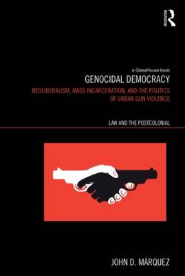 Genocidal Democracy: Neoliberalism, Mass Incarceration, and the Politics of Urban Gun Violence - Law and the Postcolonial (Paperback)