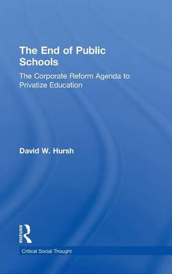 The End of Public Schools: The Corporate Reform Agenda to Privatize Education - Critical Social Thought (Hardback)