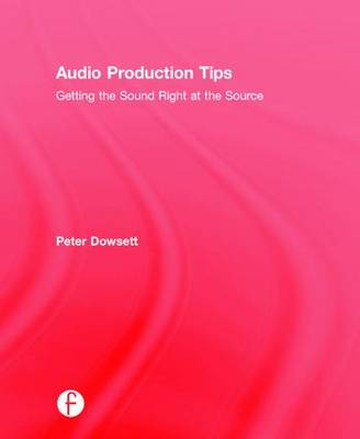 Audio Production Tips: Getting the Sound Right at the Source (Hardback)