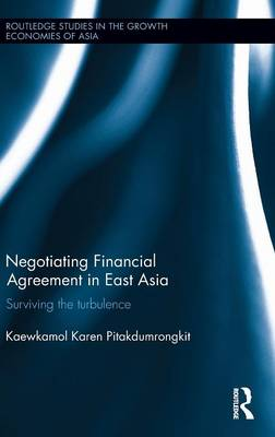 Negotiating Financial Agreement in East Asia: Surviving the Turbulence - Routledge Studies in the Growth Economies of Asia (Hardback)