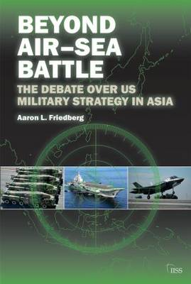 Beyond Air-Sea Battle: The Debate Over US Military Strategy in Asia - Adelphi series (Paperback)