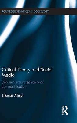 Critical Theory and Social Media: Between Emancipation and Commodification - Routledge Advances in Sociology (Hardback)