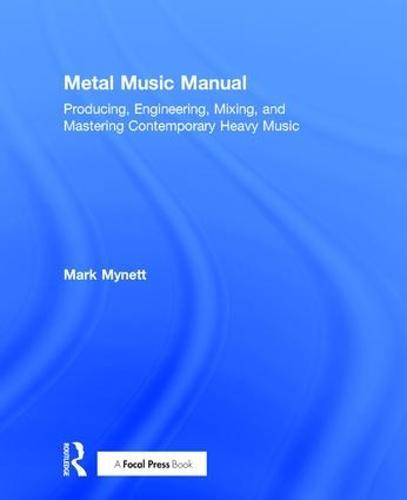 Metal Music Manual: Producing, Engineering, Mixing, and Mastering Contemporary Heavy Music (Hardback)
