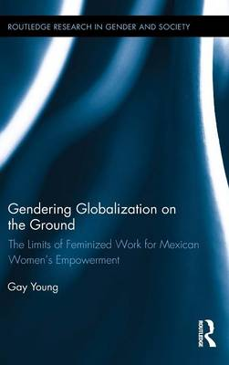 Gendering Globalization on the Ground: The Limits of Feminized Work for Mexican Women's Empowerment (Hardback)