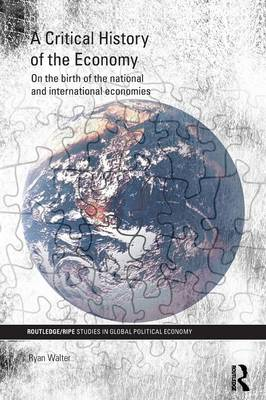 A Critical History of the Economy: On the birth of the national and international economies - RIPE Series in Global Political Economy (Paperback)
