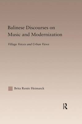 Balinese Discourses on Music and Modernization: Village Voices and Urban Views - Current Research in Ethnomusicology: Outstanding Dissertations (Paperback)