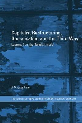 Capitalist Restructuring, Globalization and the Third Way: Lessons from the Swedish Model - RIPE Series in Global Political Economy (Paperback)