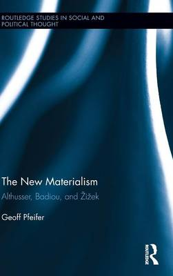 The New Materialism: Althusser, Badiou, and Zizek - Routledge Studies in Social and Political Thought 102 (Hardback)