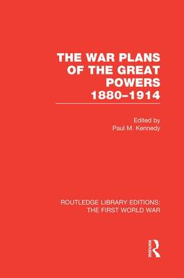 The War Plans of the Great Powers: 1880-1914 - Routledge Library Editions: The First World War (Paperback)