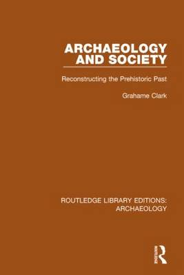 Archaeology and Society: Reconstructing the Prehistoric Past - Routledge Library Editions: Archaeology (Hardback)