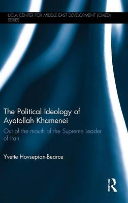 The Political Ideology of Ayatollah Khamenei: Out of the Mouth of the Supreme Leader of Iran - UCLA Center for Middle East Development CMED series (Hardback)