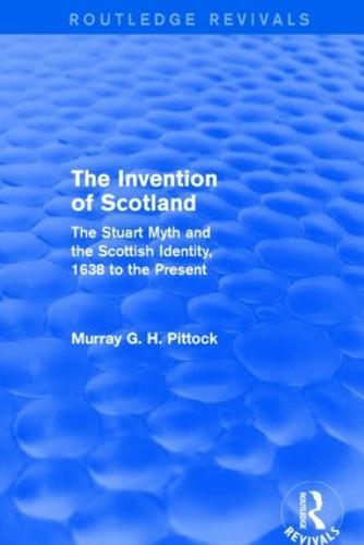 The Invention of Scotland: The Stuart Myth and the Scottish Identity, 1638 to the Present (Hardback)