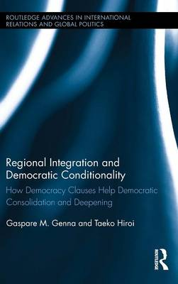 Regional Integration and Democratic Conditionality: How Democracy Clauses Help Democratic Consolidation and Deepening - Routledge Advances in International Relations and Global Politics (Hardback)
