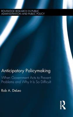 Anticipatory Policymaking: When Government Acts to Prevent Problems and Why It Is So Difficult - Routledge Research in Public Administration and Public Policy (Hardback)