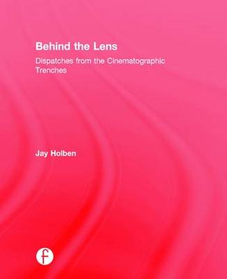Behind the Lens: Dispatches from the Cinematographic Trenches (Hardback)