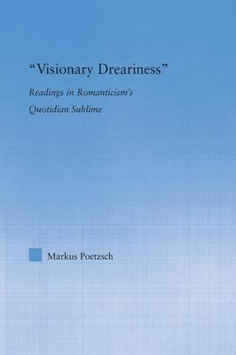 Visionary Dreariness: Readings in Romanticism's Quotidian Sublime (Paperback)